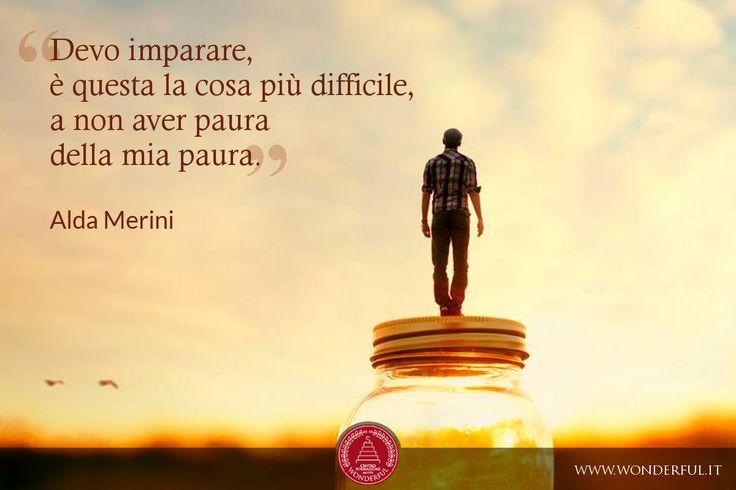 Devo imparare, è questa la cosa più difficile, a non avere paura della mia paura. #Merini #leadership