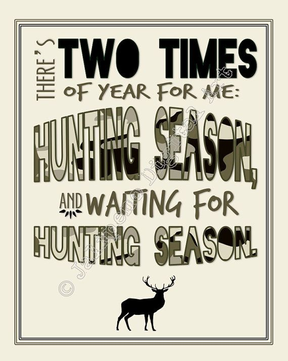There's two times a year for hunting season. HUNTING SEASON and WAITING FOR HUNTING SEASON!