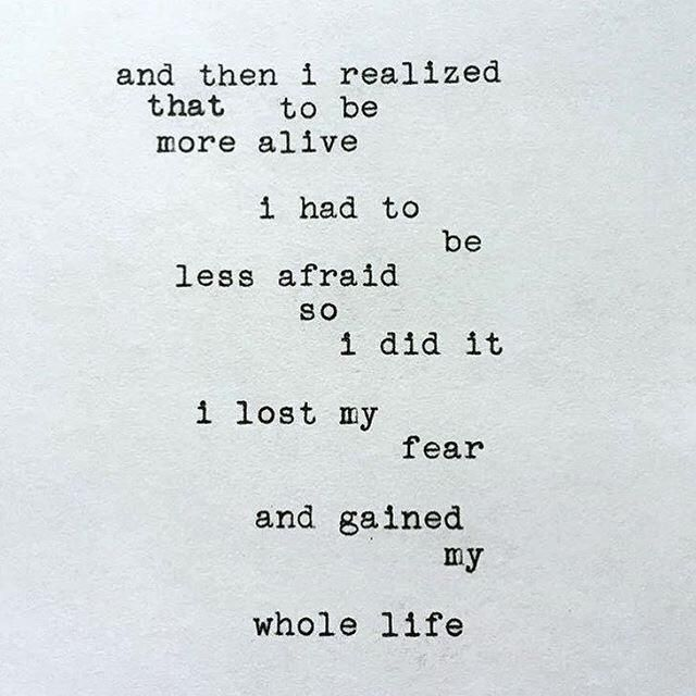 And then I realized that to be more alive I had to be less afraid so I did it, I lost my fear and gained my whole life. thedailyquotes.com