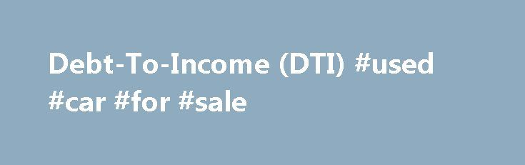 Debt-To-Income (DTI) #used #car #for #sale http://auto.remmont.com/debt-to-income-dti-used-car-for-sale/  #auto finance calculator # Debt-To-Income Ratio (DTI) Calculator What is my debt-to-income ratio? Your debt-to-income ratio consists of two separate percentages: a front ratio (housing debt only) and a back ratio (all debts combined). This is written as front/back. Your front ratio is %. This means you pay $ in housing costs out of your [...]Read More...The post Debt-To-Income (DTI)…