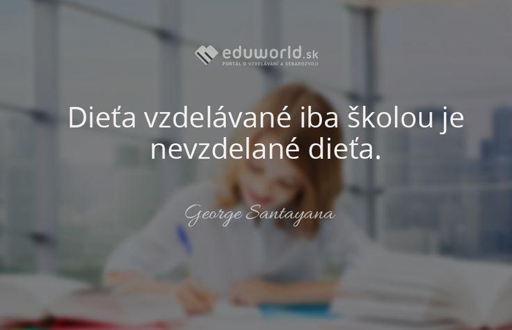 Dieťa vzdelávané iba školou je nevzdelané dieťa.  - George Santayana
