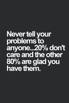 never tell your prob never tell your problems to anyone. 20% don't care and the other 80% are glad you have them. HAHA....that's the truth!!!!! Carrie Fiter quotes words of wisdom blackout poetry travel quotes neon positive inspirational wisdom affirmations life quotes motivational quotes music quotes happiness relationship quotes intj infp thoughts truths infj feminism girl power love quotes