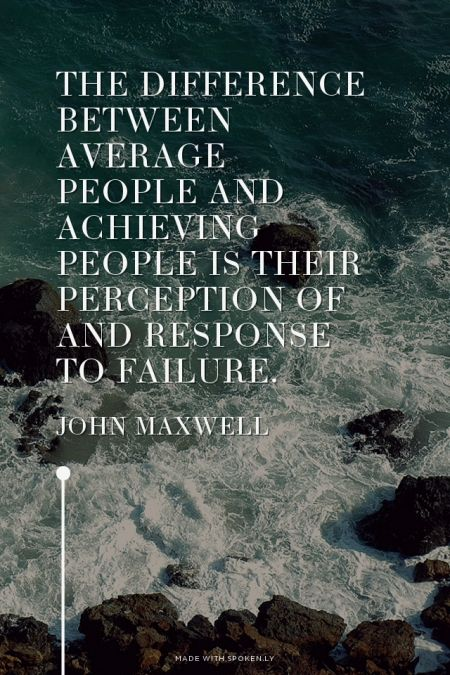 The difference between average people and achieving people is their perception of and response to failure. - John Maxwell