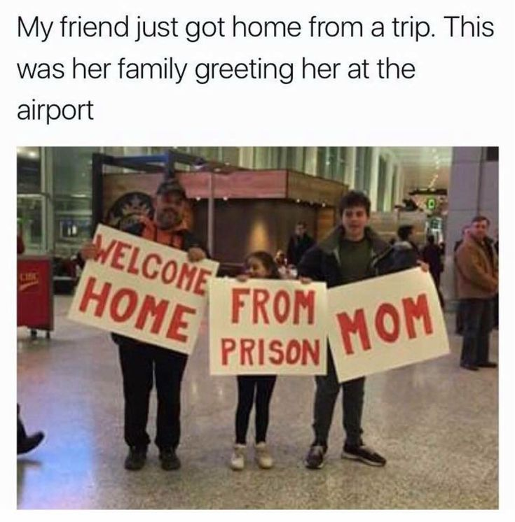 My friend got home from a trip. This was her family greeting her at the airport.  WELCOME HOME FROM PRISON MOM