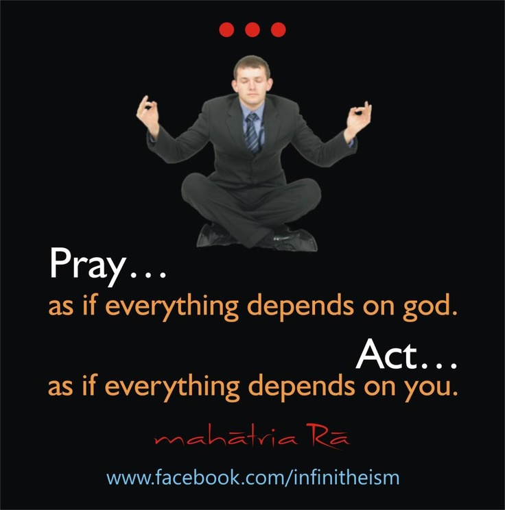 Pray as if everything depends on god. ACT as if everything depends on you.! #Mahatria #Infinitheism