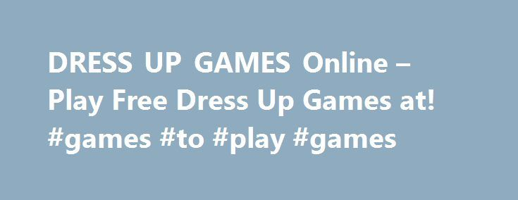 DRESS UP GAMES Online – Play Free Dress Up Games at! #games #to #play #games http://game.remmont.com/dress-up-games-online-play-free-dress-up-games-at-games-to-play-games/  Dress Up Games Dress Up Games Have you ever wanted to give a makeover? Perhaps you love clothes and shopping for new outfits. Look no further than our giant collection of dress up adventures, which are here to suit all of your needs! Our dress up games feature a wide range of clothing styles, from…