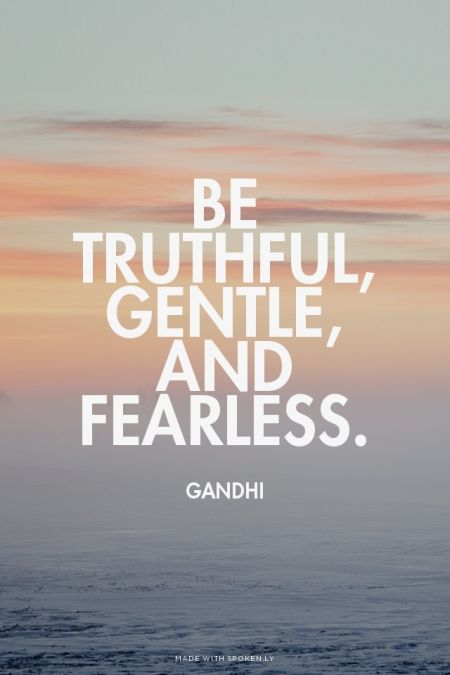 Be Truthful, Gentle, and Fearless. - Gandhi