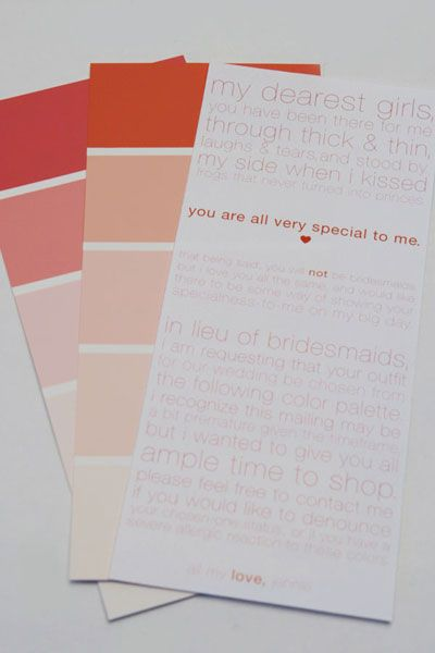 I have many girlfriends who mean a great deal to me. I wanted to include them all somehow but I didn't want to have traditional bridesmaids. So, I sent out paint swatches, and I asked each girl to choose her wedding outfit to match the color palette. That way, at the wedding, this magnificent group of women will stand out as special people in my life.