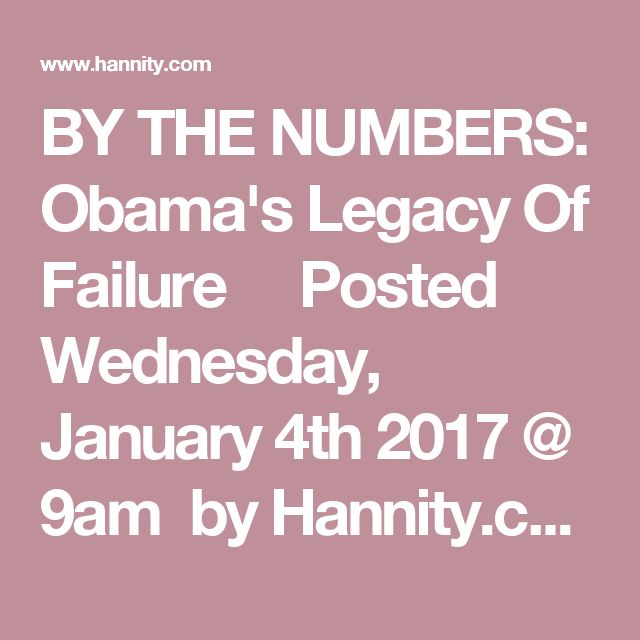 BY THE NUMBERS: Obama's Legacy Of Failure          Posted Wednesday, January 4th 2017 @ 9am  by Hannity.com Staff As President Obama makes preparations to exit The White House, he leaves in his wake a legacy of debt, a broken healthcare system, and a regulatory burden that has crippled American business.