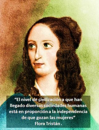 Flora Tristán. Fue una escritora y pensadora feminista de padre peruano y madre francesa. Una de las grandes fundadoras del feminismo moderno en Perú. Reclamó la participación de la mujer en todos los niveles e instancias de la sociedad a fin de lograr su liberación e igualdad. Info de Taller Filosófico Sociológico
