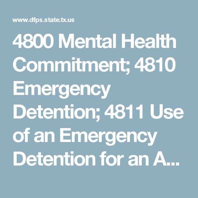 4800 Mental Health Commitment; 4810 Emergency Detention; 4811 Use of an Emergency Detention for an APS Client; 4812 Documentation for Emergency Detentions; 4820 Temporary Court-Ordered Mental Health Services; 4830 Voluntary Admission to a Mental Health Facility