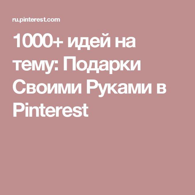 1000+ идей на тему: Подарки Своими Руками в Pinterest