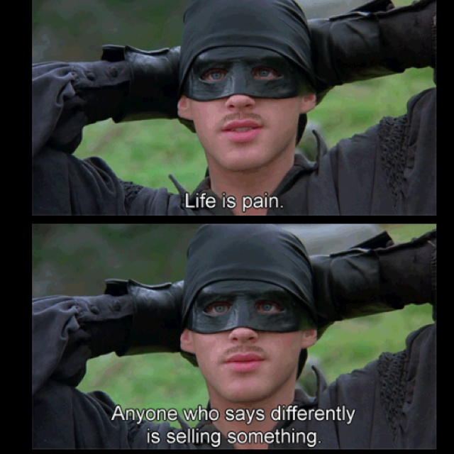 "The Princess Bride ""life is pain"" one of my favourite film quotes, I'll keep that on mind man. I trust you."