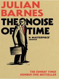 """THE NOISE OF TIME""           Julian Barnes"