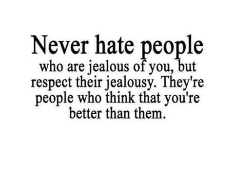 Never Hate People Who Are Jealous Of You,love it :)