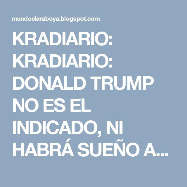 KRADIARIO: KRADIARIO: DONALD TRUMP NO ES EL INDICADO, NI HABRÁ SUEÑO AME...