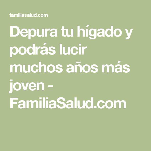 Depura tu hígado y podrás lucir muchos años más joven - FamiliaSalud.com