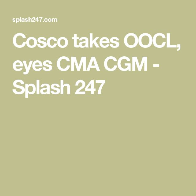 Cosco takes OOCL, eyes CMA CGM - Splash 247