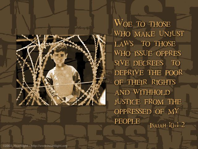 Isaiah 10:1-2—Woe to those who make unjust laws, to those who issue oppressive decrees, to deprive the poor of their rights and withhold justice from the oppressed of my people, making widows their prey and robbing the fatherless.