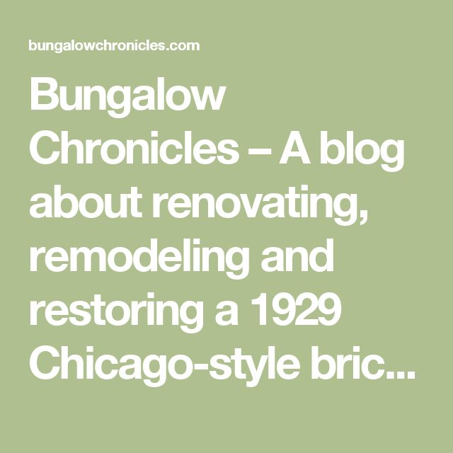 Bungalow Chronicles – A blog about renovating, remodeling and restoring a 1929 Chicago-style brick bungalow