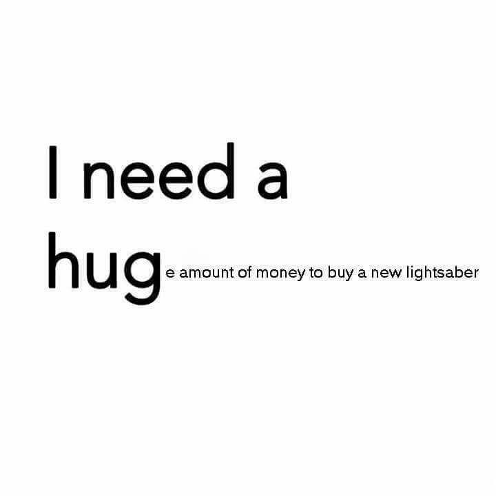 I NEED A HUGe amount of money to buy a new lightsaber. ☺️