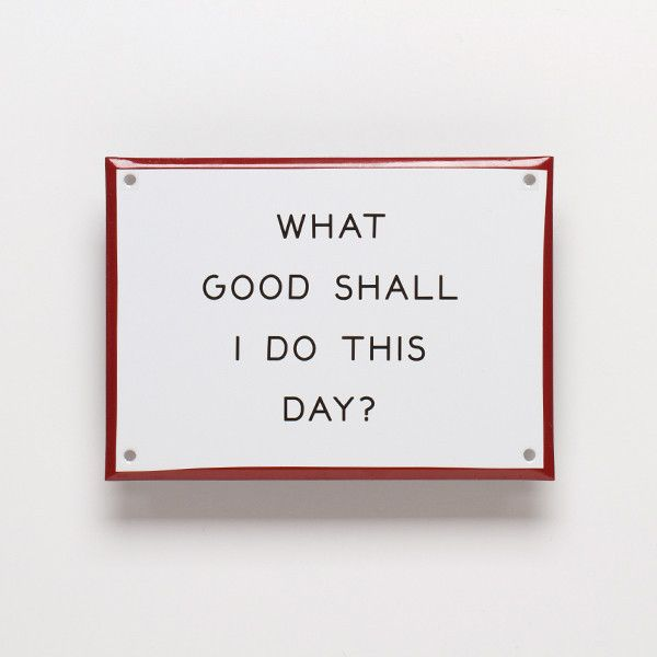 """Enamel steel sign by Best Made -- from the site: """"Benjamin Franklin lived by a daily 'Precepts of Order,' of which the  first order of business in his precept was to ask himself simply, 'What good shall I do this day?' With this concise introspection guiding him a great American luminary got cracking. What good shall you do this day?"""""""