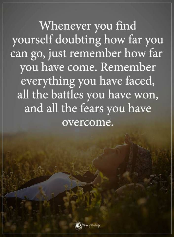 Strength Quotes Whenever you find yourself doubting how far you can go, just remember how far you have come. Remember everything you have faced, all the battles you have won, and all the fears you have overcome.