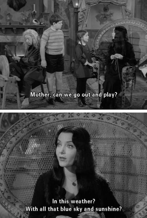 Addams Family quote, no playing out in that blue sky and sunshine kids lol.