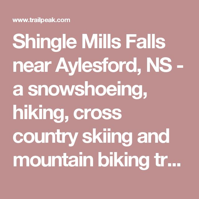 Shingle Mills Falls near Aylesford, NS - a snowshoeing, hiking, cross country skiing and mountain biking trail