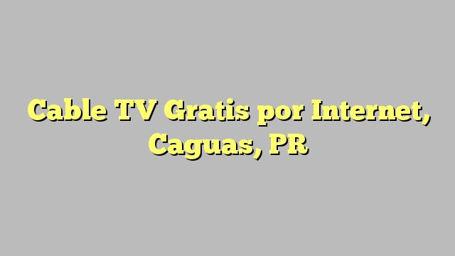 Cable TV Gratis por Internet, Caguas, PR