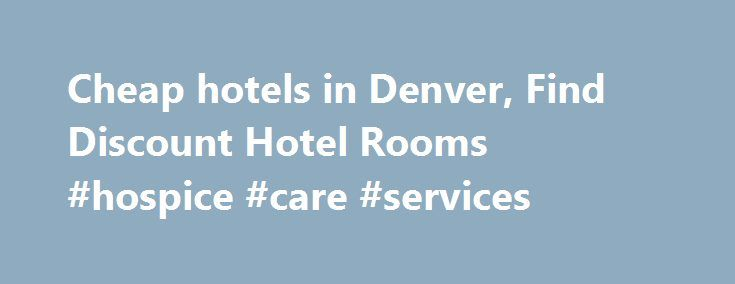 Cheap hotels in Denver, Find Discount Hotel Rooms #hospice #care #services http://hotel.remmont.com/cheap-hotels-in-denver-find-discount-hotel-rooms-hospice-care-services/  #motels in denver # Cheap Denver Hotels HotelsCheap.org is a leading discount travel website that specializes in finding cheap hotels in Denver. HotelsCheap.org offers 112 budget hotels in the Denver area, many of which are on sale, or offer last minute deals to consumers throughout the week. In addition to discount rooms…