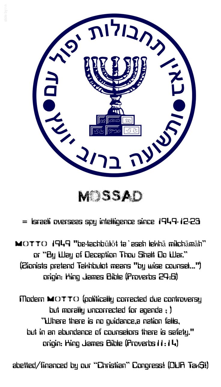 """Israel's ••MOSSAD•• (1949-12-13) overseas intelligence agency • in 2014 employs 1200 • original motto 1949 """"be-tachbūlōt ta`aseh lekhā milchāmāh""""or """"By Way of DECEPTION Thou Shalt Do War."""": Zionists pretend Takhbulot means """"by wise counsel..."""" but its origin is King James Bible (Proverbs 24:6) • now politically but not morally corrected: """"Where there is no guidance, a nation falls, but in an abundance of counselors there is safety."""" KJ Bible (Prov 11:14) • Abetted by our """"Christian""""…"""