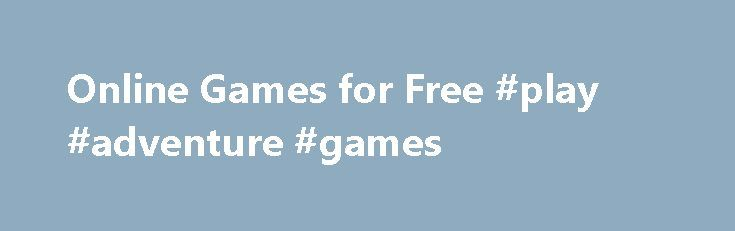Online Games for Free #play #adventure #games http://game.remmont.com/online-games-for-free-play-adventure-games/  Free Online Games! A large collection of free games Gameitnow.com can find a huge collection of free games. Through various categories is easy to find what you need. So you can search for example between adventure games or racing games. There is also a different category specifically for girls. Here you will find example games…