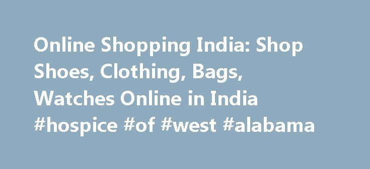 Online Shopping India: Shop Shoes, Clothing, Bags, Watches Online in India #hospice #of #west #alabama http://hotels.remmont.com/online-shopping-india-shop-shoes-clothing-bags-watches-online-in-india-hospice-of-west-alabama/  #clothing online shop # Copyright © 2016 Jabong.com. All Rights Reserved Online Shopping: convenient, fast and affordable! Shopping is fun and exhilarating and more so when you can shop 24×7 without leaving the comfort of home. This in simpler words is what we call…