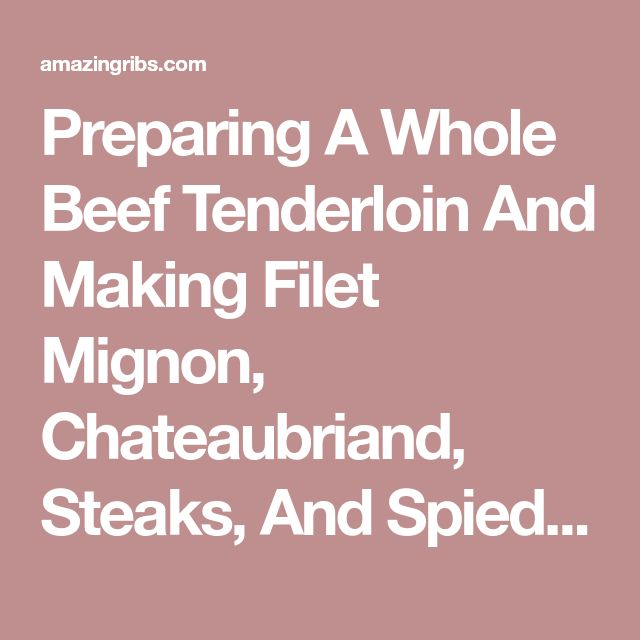 Preparing A Whole Beef Tenderloin And Making Filet Mignon, Chateaubriand, Steaks, And Spiedies