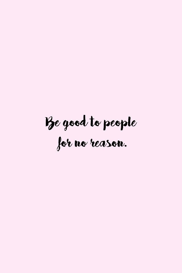 Be good to people for no reason (well except the good of others)