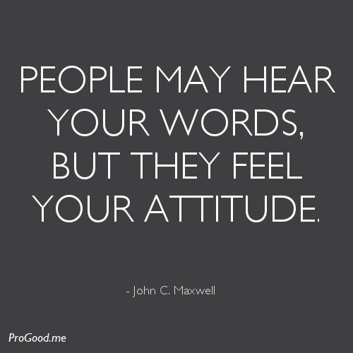 your attitude | People may hear your words, but they feel your attitude. – John C ...