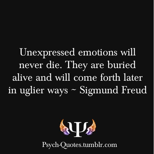 Unexpressed emotions will never die - they are buried alive and will come forth later in uglier ways Sigmund Freud