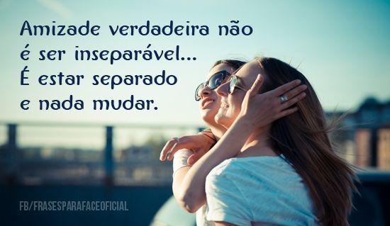 Amizade verdadeira não é ser inseparável... É estar separado e nada mudar. (Frases para Face)