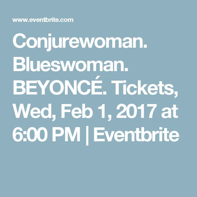Conjurewoman. Blueswoman. BEYONCÉ.  Tickets, Wed, Feb 1, 2017 at 6:00 PM | Eventbrite