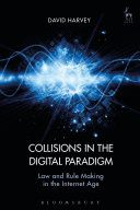 Collisions in the digital paradigm : law and rule-making in the internet age / David Harvey. Hart Publishing, 2017