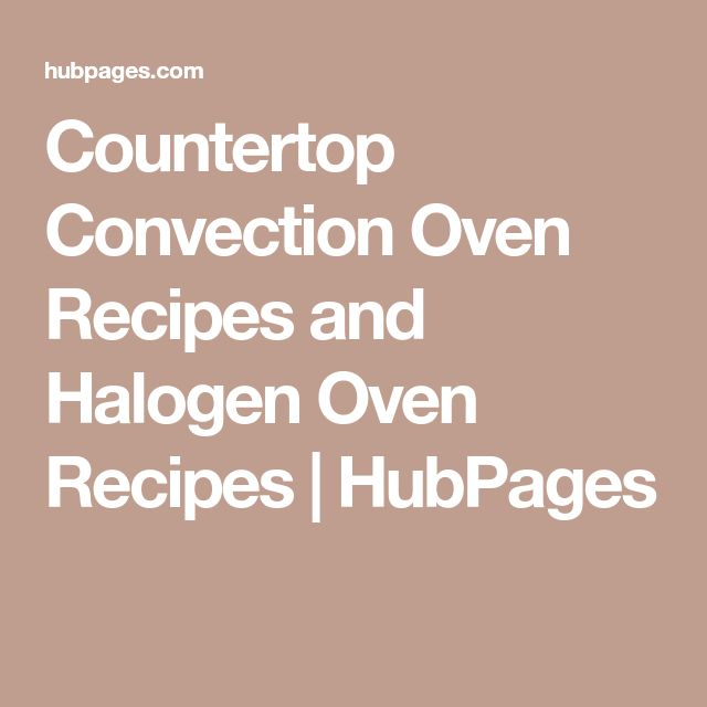 Countertop Convection Oven Recipes and Halogen Oven Recipes | HubPages