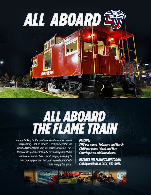Are you looking for a unique entertainment venue in Lynchburg? Host your event in the Liberty Baseball Flame Train! Opened in 2016, this premier space has sold out every home game. Flame Train rental includes tickets for 25 people, the ability to cater or bring your own food, and a private hospitality area to enjoy the game.  Pricing: $175 per game | February and March $200 per game | April and May Catering is an additional cost.  RESERVE THE FLAME TRAIN TODAY: CALL RYAN KINDT AT (434)…