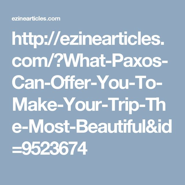 http://ezinearticles.com/?What-Paxos-Can-Offer-You-To-Make-Your-Trip-The-Most-Beautiful&id=9523674