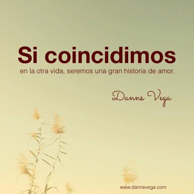 """""""Si coincidimos en la otra vida, seremos una gran historia de amor (Danns Vega)"""" #love #amor #frasesDeAmor http://www.unpedacitodecielo.com/frases-de-amor/"""