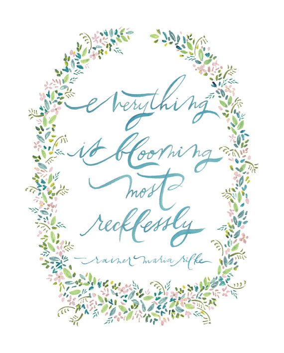 """everything is blooming most recklessly...""    -rainer maria rilke  8x10 print"