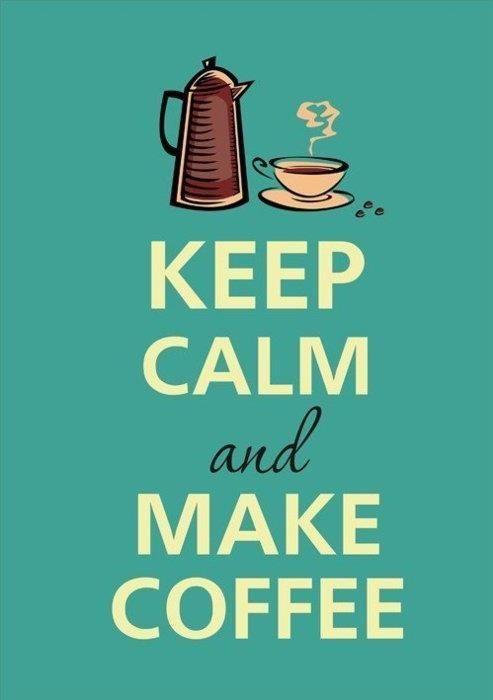 Keep Calm and keep the coffee coming. =)