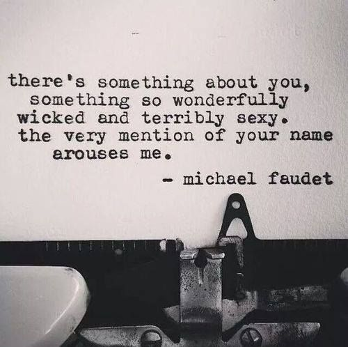 There's something about you, something so wonderfully wicked and terribly sexy. The very mention of your name arouses me.