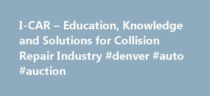 I-CAR – Education, Knowledge and Solutions for Collision Repair Industry #denver #auto #auction http://auto-car.remmont.com/i-car-education-knowledge-and-solutions-for-collision-repair-industry-denver-auto-auction/  #auto collision repair # Educational Programs I-CAR offers a variety of educational and […]