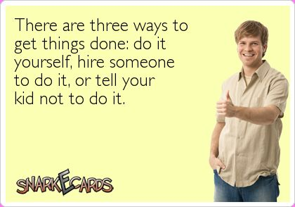 There are three ways to get things done; do it yourself, hire someone to do it, or tell your kids not to | eCards